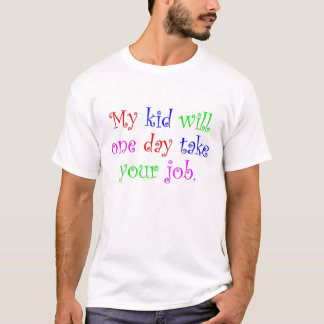 My Kid Will One Day Take Your Job T-Shirt