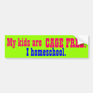 My kids are CAGE FREE!, I homeschool. Bumper Sticker