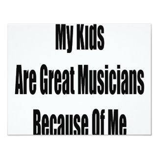 """My Kids Are Great Musicians Because Of Me 4.25"""" X 5.5"""" Invitation Card"""