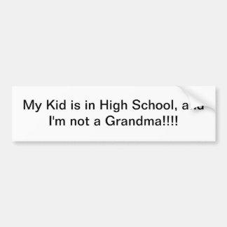 My Kid's in High School and I'm not a Grandma Car Bumper Sticker