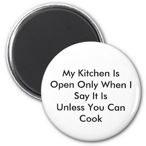 My Kitchen Is Open Only When I Say It IsUnless ... Magnets