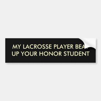 MY LACROSSE PLAYER BEAT UP YOUR HONOR STUDENT BUMPER STICKER