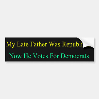 My Late Father Now Votes For Democrats Bumper Sticker