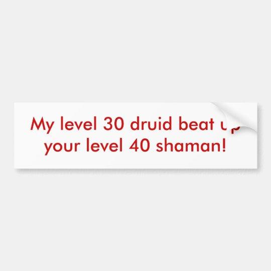 My level 30 druid beat up your level 40 shaman! bumper sticker