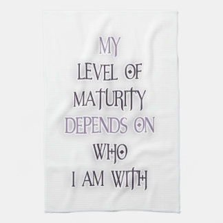 My level of maturity depends on who i m with quote kitchen towels