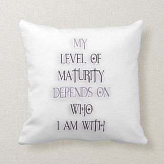 My level of maturity depends on who i m with quote pillows