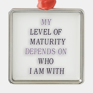 My level of maturity depends on who i'm with quote square metal christmas ornament