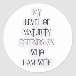 My level of maturity depends on who i'm with quote classic round sticker