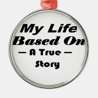 My Life Based On A True Story Metal Ornament