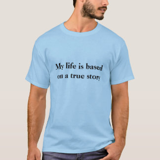 """My life is based on a true story"" funny Tshirt"