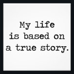 "My Life Is Based on a True Story Photo Print<br><div class=""desc"">So is everyone else&#39;s life,  for that matter,  but that doesn&#39;t make it less impressive.  Great gift or tshirt for deep thinkers,  would-be philosophers,  or those who think their life is truly storybook quality.</div>"
