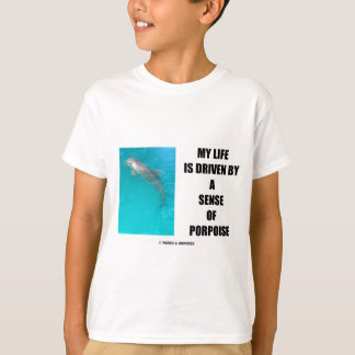 My Life Is Driven By A Sense Of Porpoise (Purpose) T-Shirt