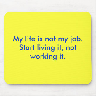 My life is not my job.  Start living it, not wo... Mouse Pad
