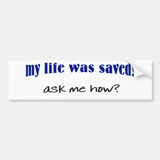 My life was saved, ask me how? bumper sticker