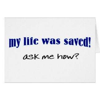 My life was saved, ask me how? card
