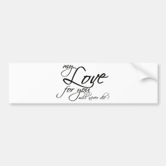 MY LOVE FOR YOU WILL NEVER DIE LOYALTY EXPRESSIONS BUMPER STICKER
