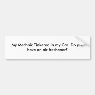 My Mechnic Tinkered in my Car. Do you have an a... Bumper Stickers