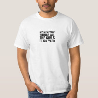 My memepage brings all the girls to my yard T-Shirt