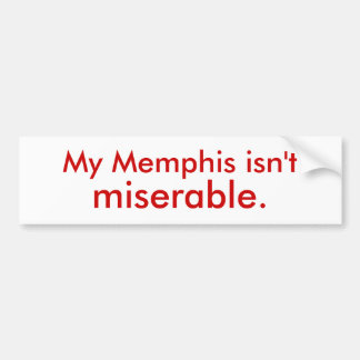 My Memphis isn't miserable. Bumper Sticker