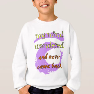 My Mind Wandered... And Never Came Back! Sweatshirt