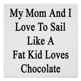 My Mom And I Love To Sail Like A Fat Kid Loves Cho Poster