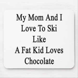 My Mom And I Love To Ski Like A Fat Kid Loves Choc Mouse Pad