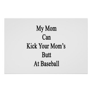 My Mom Can Kick Your Mom's Butt At Baseball Posters