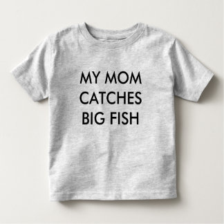 MY MOM CATCHES BIG FISH TODDLER T-SHIRT