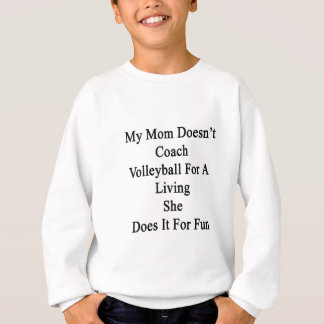 My Mom Doesn't Coach Volleyball For A Living She D Sweatshirt