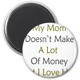 My Mom Doesn't Make A Lot Of Money But I Love Her 2 Inch Round Magnet