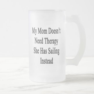 My Mom Doesn't Need Therapy She Has Sailing Instea Frosted Glass Beer Mug