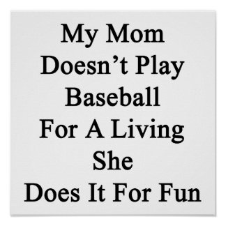 My Mom Doesn't Play Baseball For A Living She Does Poster