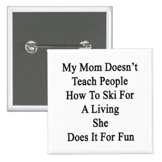 My Mom Doesn't Teach People How To Ski For A Livin Pinback Button