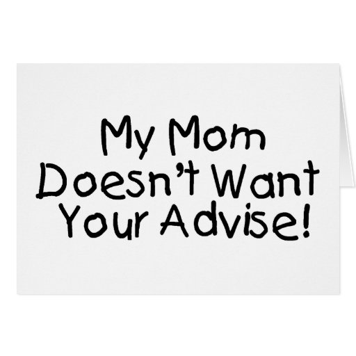 My Mom Doesn't Want Your Advise Card