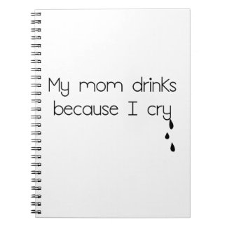 My Mom Drinks Because I Cry Notebook
