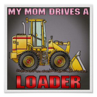 My Mom Drives A Loader Poster Print