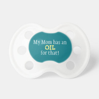 My Mom has an OIL for that! - baby pacifier