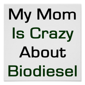 My Mom Is Crazy About Biodiesel Poster