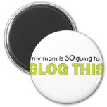 My Mom Is Going to Blog This T-shirt Refrigerator Magnets