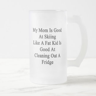 My Mom Is Good At Skiing Like A Fat Kid Is Good At 16 Oz Frosted Glass Beer Mug
