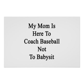 My Mom Is Here To Coach Baseball Not To Babysit Poster