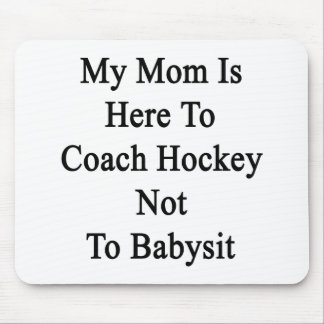 My Mom Is Here To Coach Hockey Not To Babysit Mouse Pad