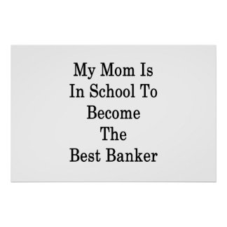 My Mom Is In School To Become The Best Banker Poster