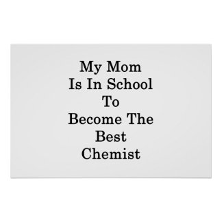 My Mom Is In School To Become The Best Chemist Poster