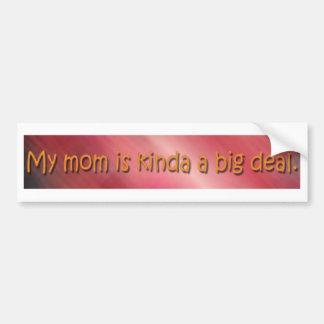 My mom is kinda a big deal. bumper sticker