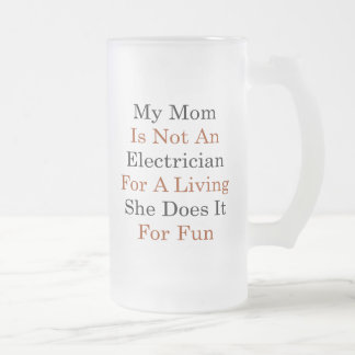 My Mom Is Not An Electrician For A Living She Does 16 Oz Frosted Glass Beer Mug