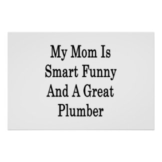 My Mom Is Smart Funny And A Great Plumber Posters