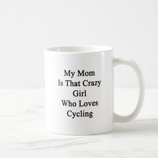 My Mom Is That Crazy Girl Who Loves Cycling Coffee Mugs