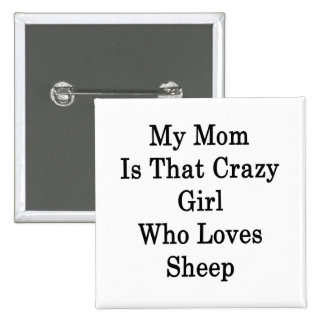 My Mom Is That Crazy Girl Who Loves Sheep Buttons