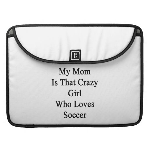 My Mom Is That Crazy Girl Who Loves Soccer Sleeves For MacBooks